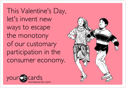 This Valentine's Day, let's invent new ways to escape the monotony of our customary participation in the consumer economy.