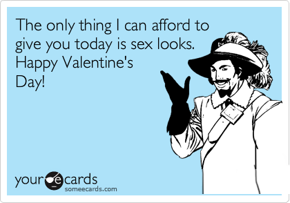 The only thing I can afford to give you today is sex looks. Happy Valentine's Day!