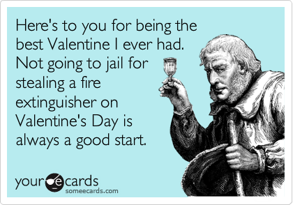 Here's to you for being the best Valentine I ever had. Not going to jail for stealing a fire extinguisher on Valentine's Day is always a good start.