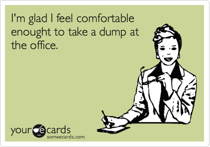 I'm glad I feel comfortable enought to take a dump at the office.