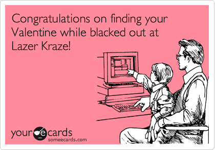 Congratulations on finding your Valentine while blacked out at Lazer Kraze!