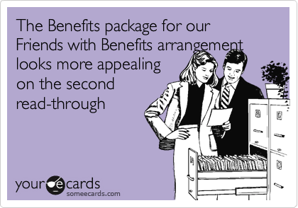 The Benefits package for our Friends with Benefits arrangement looks more appealing on the second read-through