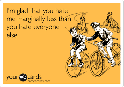 I'm glad that you hate me marginally less than you hate everyone else.