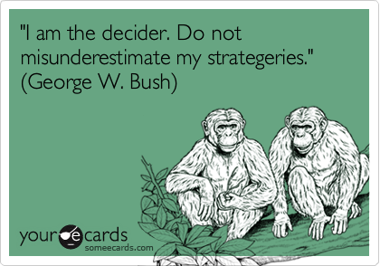 """I am the decider. Do not misunderestimate my strategeries.""  %28George W. Bush%29"