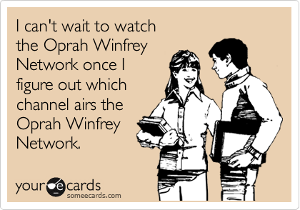 I can't wait to watch the Oprah Winfrey Network once I figure out which channel airs the Oprah Winfrey Network.