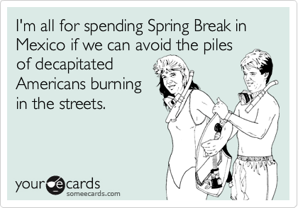 I'm all for spending Spring Break in  Mexico if we can avoid the piles of decapitated Americans burning in the streets.
