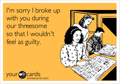 I'm sorry I broke up with you during  our threesome  so that I wouldn't feel as guilty.
