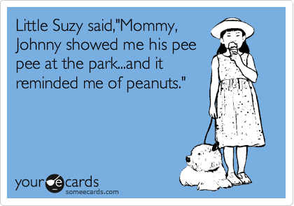 "Little Suzy said,""Mommy, Johnny showed me his pee pee at the park...and it reminded me of peanuts."""