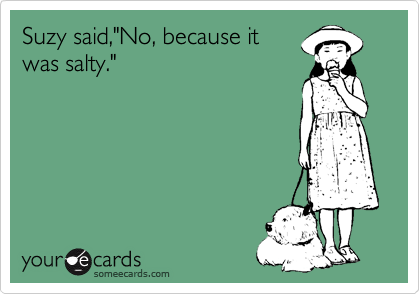 """Suzy said,""""No, because it was salty."""""""