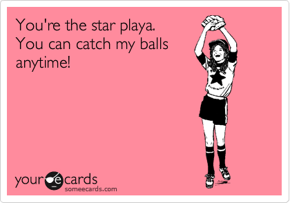 You're the star playa.  You can catch my balls anytime!