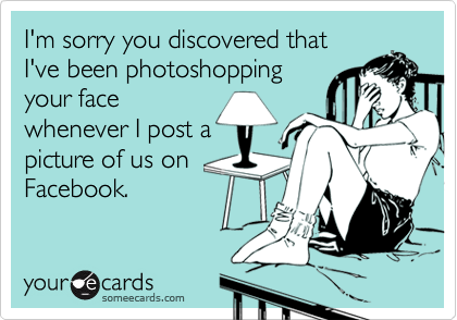 I'm sorry you discovered that I've been photoshopping your face whenever I post a picture of us on Facebook.