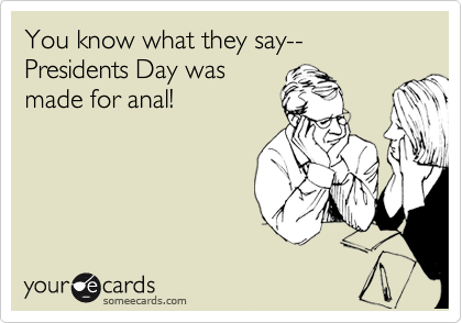 You know what they say--Presidents Day was made for anal!