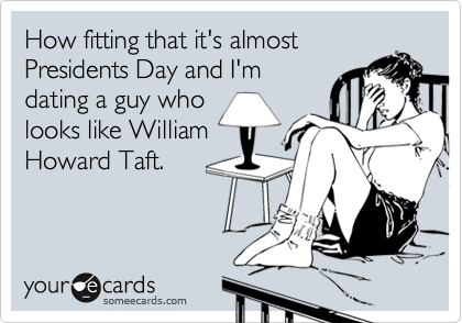 How fitting that it's almost Presidents Day and I'm dating a guy who looks like William Howard Taft.