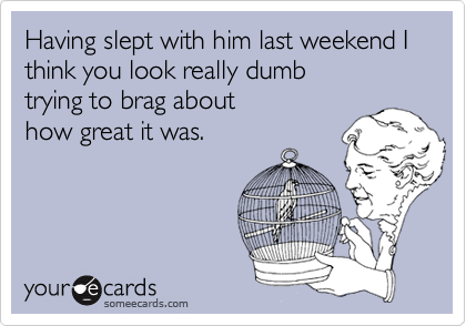 Having slept with him last weekend I think you look really dumb trying to brag about how great it was.