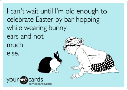 I can't wait until I'm old enough to celebrate Easter by bar hopping  while wearing bunny  ears and not  much else.