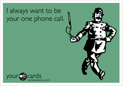 I always want to be  your one phone call.