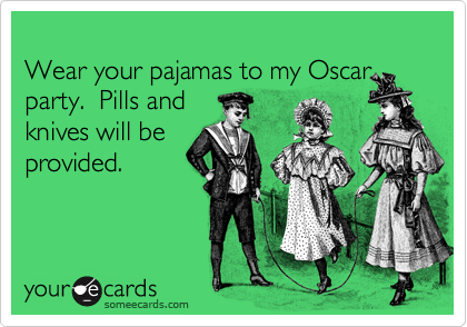 Wear your pajamas to my Oscar party.  Pills and  knives will be provided.