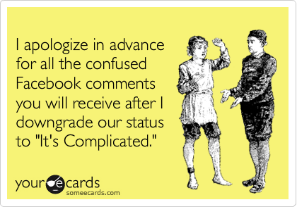 """I apologize in advance for all the confused Facebook comments you will receive after I downgrade our status to """"It's Complicated."""""""
