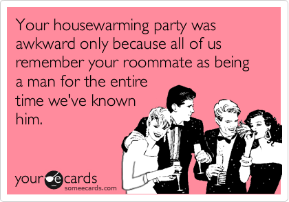 Your housewarming party was awkward only because all of us remember your roommate as being a man for the entire time we've known him.