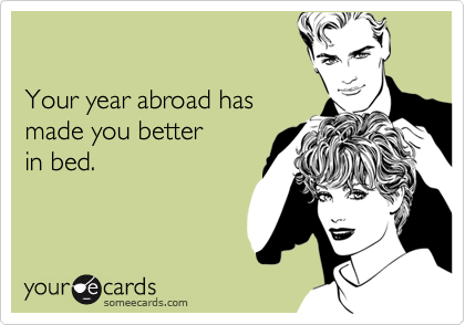 Your year abroad has made you better  in bed.