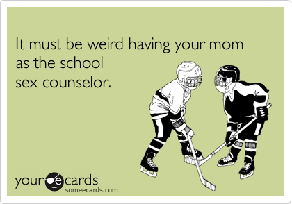 It must be weird having your mom as the school sex counselor.