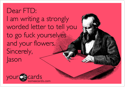 Dear FTD: I am writing a strongly worded letter to tell you to go fuck yourselves and your flowers. Sincerely,  Jason