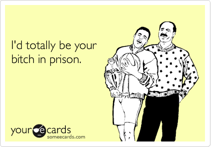 I'd totally be your bitch in prison.