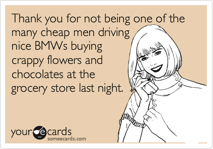 Thank you for not being one of the many cheap men driving nice BMWs buying  crappy flowers and  chocolates at the  grocery store last night.