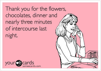 Thank you for the flowers, chocolates, dinner and nearly three minutes of intercourse last night.