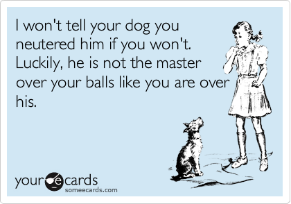 I won't tell your dog you neutered him if you won't. Luckily, he is not the master over your balls like you are over his.