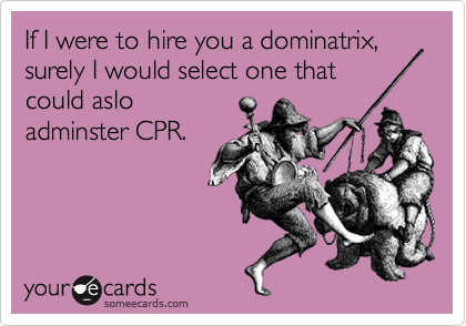If I were to hire you a dominatrix, surely I would select one that could aslo adminster CPR.
