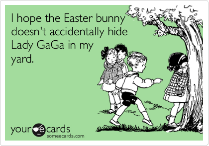 I hope the Easter bunny doesn't accidentally hide Lady GaGa in my yard.