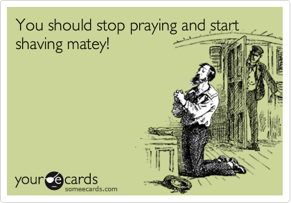 You should stop praying and start shaving matey!