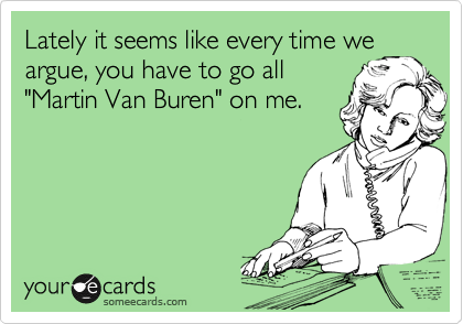 "Lately it seems like every time we argue, you have to go all ""Martin Van Buren"" on me."