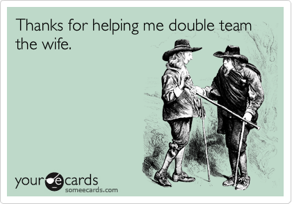Thanks for helping me double team the wife.