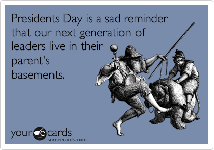 Presidents Day is a sad reminder that our next generation of leaders live in their parent's basements.