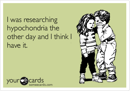 I was researching hypochondria the other day and I think I have it.