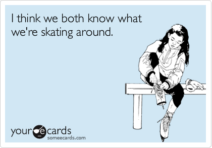 I think we both know what we're skating around.