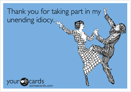 Thank you for taking part in my unending idiocy.