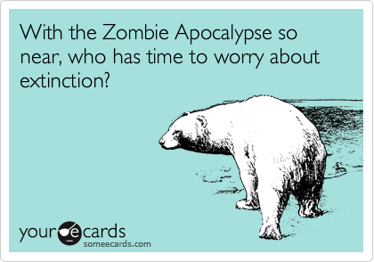 With the Zombie Apocalypse so near, who has time to worry about extinction?
