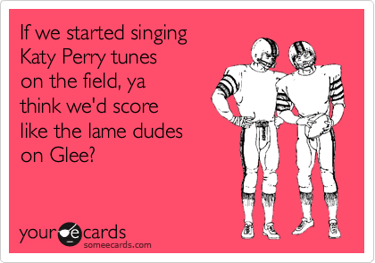 If we started singing Katy Perry tunes on the field, ya think we'd score like the lame dudes on Glee?