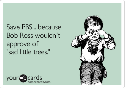 "Save PBS... because  Bob Ross wouldn't  approve of ""sad little trees."""