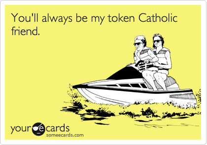 You'll always be my token Catholic friend.