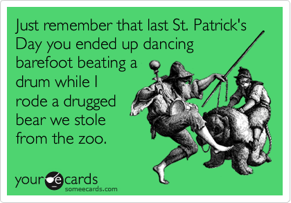 Just remember that last St. Patrick's Day you ended up dancing barefoot beating a drum while I rode a drugged bear we stole from the zoo.