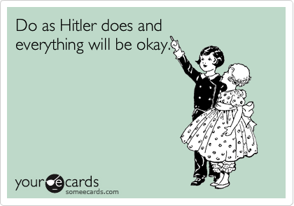 Do as Hitler does and everything will be okay.