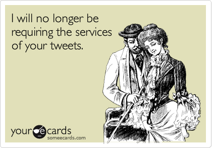 I will no longer be requiring the services of your tweets.