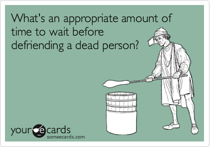 What's an appropriate amount of time to wait before defriending a dead person?