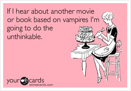 If I hear about another movie or book based on vampires I'm going to do the unthinkable.