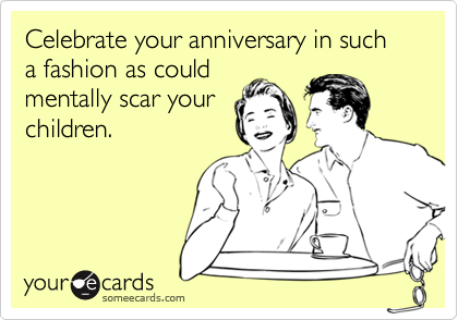 Celebrate your anniversary in such a fashion as could mentally scar your children.