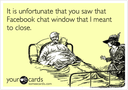 It is unfortunate that you saw that Facebook chat window that I meant to close.
